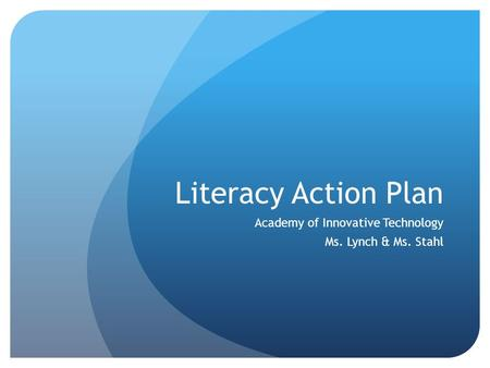 Literacy Action Plan Academy of Innovative Technology Ms. Lynch & Ms. Stahl.