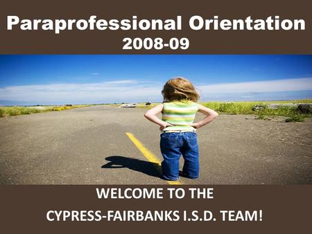 Paraprofessional Orientation 2008-09 WELCOME TO THE CYPRESS-FAIRBANKS I.S.D. TEAM!