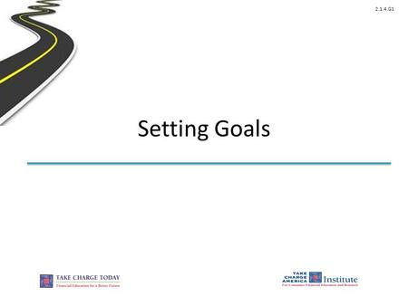 2.1.4.G1 Setting Goals. © Take Charge Today – August 2013 – Setting Financial Goals – Slide 2 Funded by a grant from Take Charge America, Inc. to the.