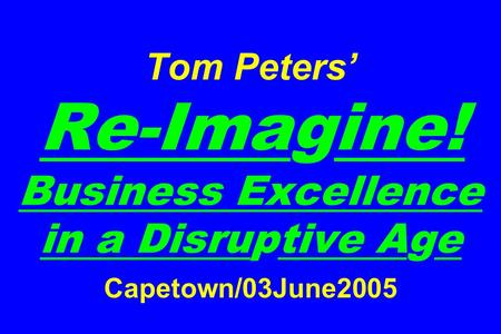 Tom Peters' Re-Imagine! Business Excellence in a Disruptive Age Capetown/03June2005.