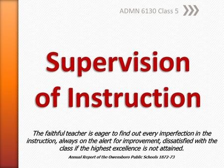 ADMN 6130 Class 5 The faithful teacher is eager to find out every imperfection in the instruction, always on the alert for improvement, dissatisfied with.
