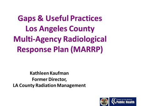 Gaps & Useful Practices Los Angeles County Multi-Agency Radiological Response Plan (MARRP) Kathleen Kaufman Former Director, LA County Radiation Management.