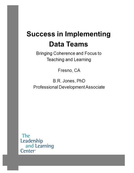 Success in Implementing Data Teams B.R. Jones, PhD Professional Development Associate Fresno, CA Bringing Coherence and Focus to Teaching and Learning.
