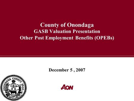 County of Onondaga GASB Valuation Presentation Other Post Employment Benefits (OPEBs) December 5, 2007.