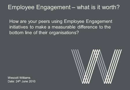 Wescott Williams Date: 24 th June 2010 How are your peers using Employee Engagement initiatives to make a measurable difference to the bottom line of their.