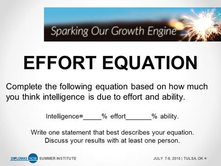 SUMMER INSTITUTEJULY 7-8, 2015 | TULSA, OK EFFORT EQUATION Complete the following equation based on how much you think intelligence is due to effort and.