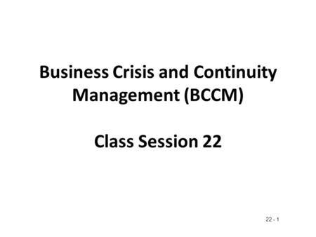 Business Crisis and Continuity Management (BCCM) Class Session 22 22 - 1.