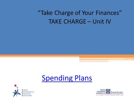 "Spending Plans ""Take Charge of Your Finances"" TAKE CHARGE – Unit IV."