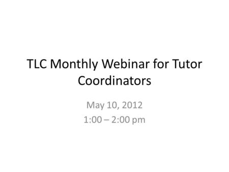 TLC Monthly Webinar for Tutor Coordinators May 10, 2012 1:00 – 2:00 pm.