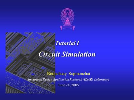 Tutorial I Circuit Simulation Boonchuay Supmonchai Integrated Design Application Research (IDAR) Laboratory June 24, 2005.