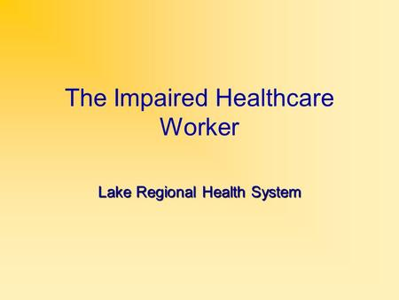 The Impaired Healthcare Worker Lake Regional Health System.
