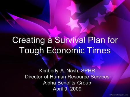 Creating a Survival Plan for Tough Economic Times Kimberly A. Nash, SPHR Director of Human Resource Services Alpha Benefits Group April 9, 2009.