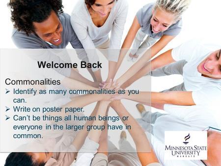 Commonalities  Identify as many commonalities as you can.  Write on poster paper.  Can't be things all human beings or everyone in the larger group.
