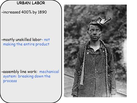 URBAN LABOR -increased 400% by 1890 -mostly unskilled labor- not making the entire product -assembly line work: mechanical system: breaking down the process.