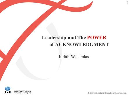© 2009 International Institute for Learning, Inc. 1 Leadership and The POWER of ACKNOWLEDGMENT Judith W. Umlas.
