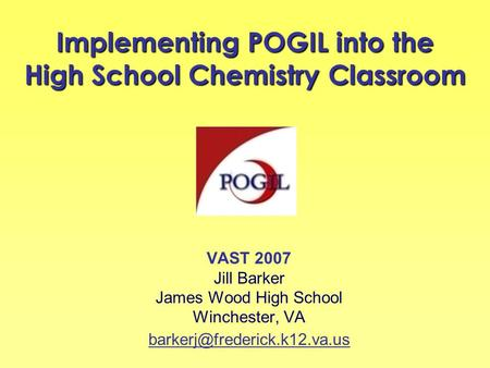 Implementing POGIL into the High School Chemistry Classroom VAST 2007 Jill Barker James Wood High School Winchester, VA