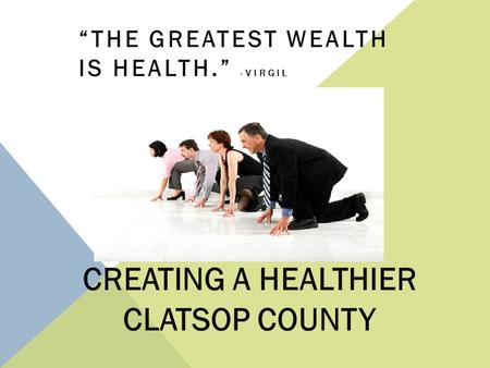 "CREATING A HEALTHIER CLATSOP COUNTY ""THE GREATEST WEALTH IS HEALTH."" -VIRGIL."