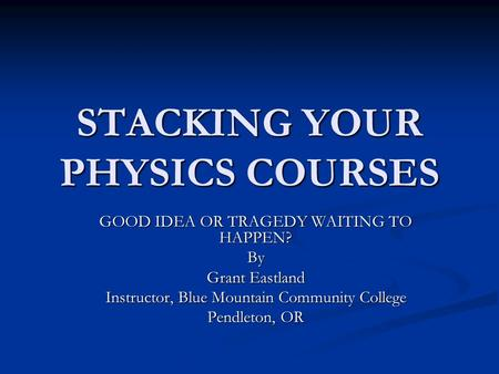 STACKING YOUR PHYSICS COURSES GOOD IDEA OR TRAGEDY WAITING TO HAPPEN? By Grant Eastland Instructor, Blue Mountain Community College Pendleton, OR.