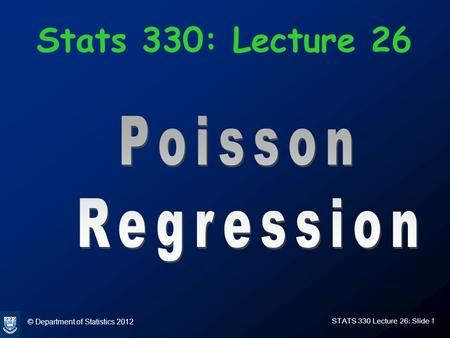 © Department of Statistics 2012 STATS 330 Lecture 26: Slide 1 Stats 330: Lecture 26.