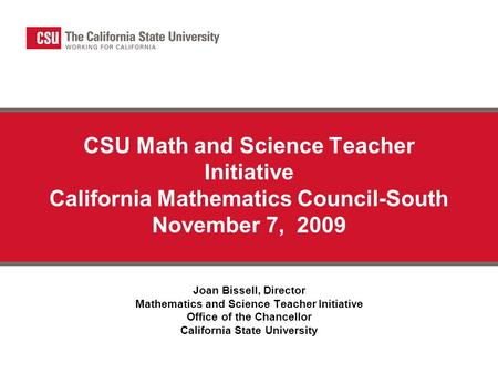 CSU Math and Science Teacher Initiative California Mathematics Council-South November 7, 2009 Joan Bissell, Director Mathematics and Science Teacher Initiative.