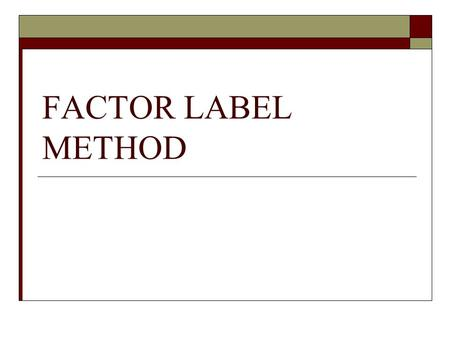 FACTOR LABEL METHOD.  In math you use numbers, in chemistry we use quantities.  A quantity is described by a number and a unit.  100 is a number :