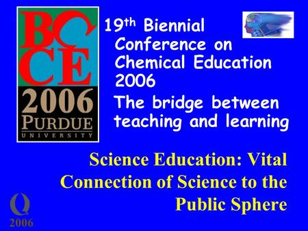 2006 Science Education: Vital Connection of Science to the Public Sphere 19 th Biennial Conference on Chemical Education 2006 The bridge between teaching.