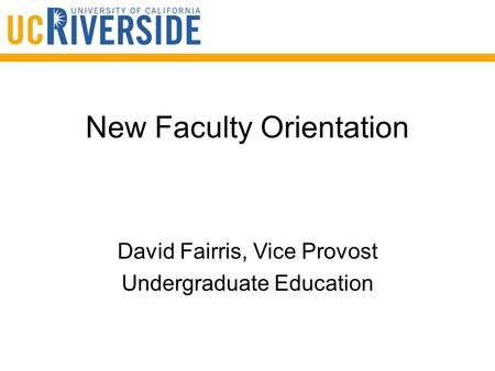 New Faculty Orientation David Fairris, Vice Provost Undergraduate Education.