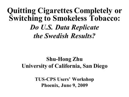 Quitting Cigarettes Completely or Switching to Smokeless Tobacco: Do U.S. Data Replicate the Swedish Results? Shu-Hong Zhu University of California, San.