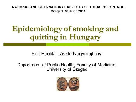 Epidemiology of smoking and quitting in Hungary Edit Paulik, László Nagymajtényi Department of Public Health, Faculty of Medicine, University of Szeged.