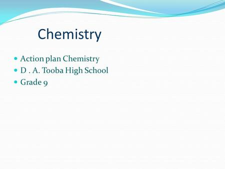 Chemistry Action plan Chemistry D. A. Tooba High School Grade 9.