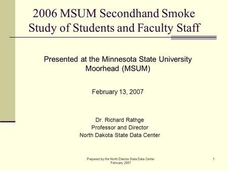Prepared by the North Dakota State Data Center February 2007 1 2006 MSUM Secondhand Smoke Study of Students and Faculty Staff Dr. Richard Rathge Professor.