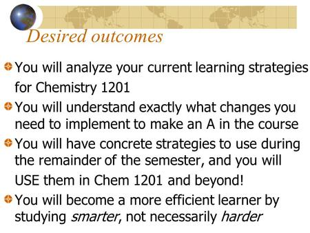 Desired outcomes You will analyze your current learning strategies for Chemistry 1201 You will understand exactly what changes you need to implement to.