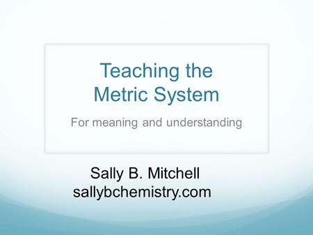 Teaching the Metric System Sally B. Mitchell sallybchemistry.com For meaning and understanding.