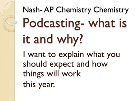 Nash- AP Chemistry Chemistry Podcasting- what is it and why? I want to explain what you should expect and how things will work this year.