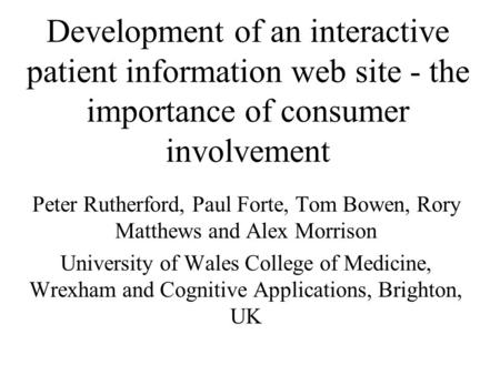 Development of an interactive patient information web site - the importance of consumer involvement Peter Rutherford, Paul Forte, Tom Bowen, Rory Matthews.