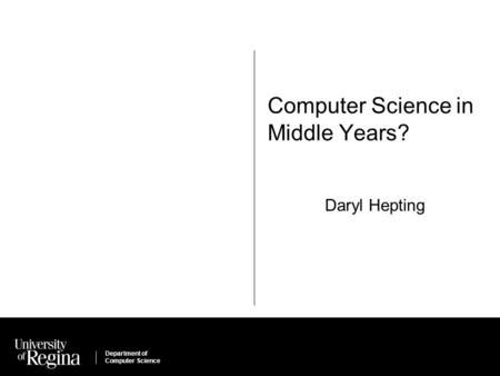Department of Computer Science Computer Science in Middle Years? Daryl Hepting.