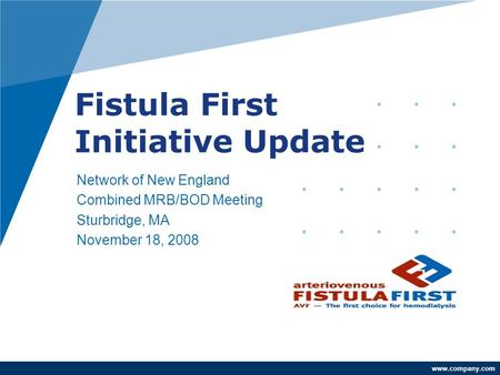 Www.company.com Fistula First Initiative Update Network of New England Combined MRB/BOD Meeting Sturbridge, MA November 18, 2008 Andrew Brem, MD Network.