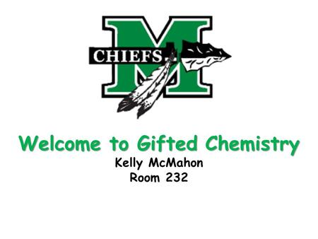 Welcome to Gifted Chemistry Welcome to Gifted Chemistry Kelly McMahon Room 232.