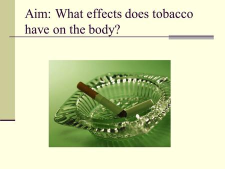 Aim: What effects does tobacco have on the body?.