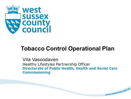 Tobacco Control Operational Plan Vila Vasoodaven Healthy Lifestyles Partnership Officer Directorate of Public Health, Health and Social Care Commissioning.