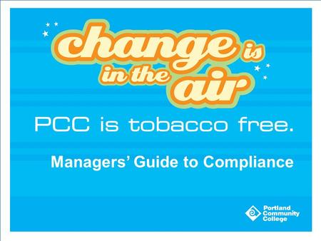 Managers' Guide to Compliance. PCC Tobacco Free Policy: B-709 The Board of Directors adopted the policy March 2009 The policy states: Facilities owned.