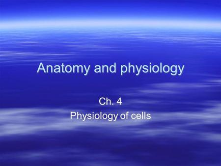 Anatomy and physiology Ch. 4 Physiology of cells Ch. 4 Physiology of cells.