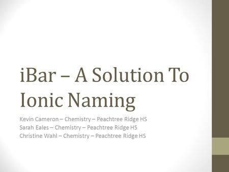 IBar – A Solution To Ionic Naming Kevin Cameron – Chemistry – Peachtree Ridge HS Sarah Eales – Chemistry – Peachtree Ridge HS Christine Wahl – Chemistry.
