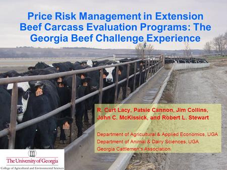 Price Risk Management in Extension Beef Carcass Evaluation Programs: The Georgia Beef Challenge Experience R. Curt Lacy, Patsie Cannon, Jim Collins, John.