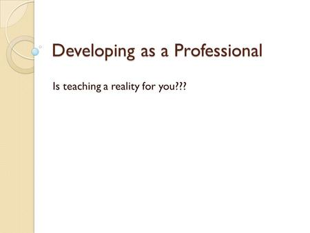 Developing as a Professional Is teaching a reality for you???