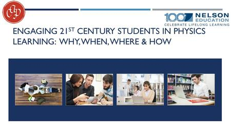 ENGAGING 21 ST CENTURY STUDENTS IN PHYSICS LEARNING: WHY, WHEN, WHERE & HOW.