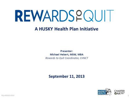 RQLHE0005-0313 1 A HUSKY Health Plan Initiative Presenter: Michael Hebert, MSW, MBA Rewards to Quit Coordinator, CHNCT September 11, 2013.