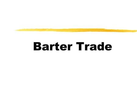 Barter Trade Instruction 1  You will be divided into 10 groups.  Each group owns one kind of goods.  You have to use your good to trade for certain.