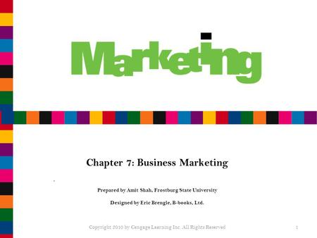 Chapter 7: Business Marketing Prepared by Amit Shah, Frostburg State University Designed by Eric Brengle, B-books, Ltd. Copyright 2010 by Cengage Learning.