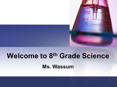 Welcome to 8 th Grade Science Ms. Wassum. Be Prepared You must bring the following to class each day: Binder with filler paper If you need paper, you.